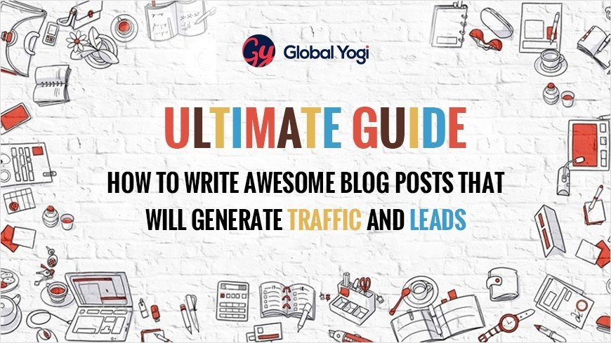 Ultimate Guide - How to Write Awesome Blog Posts That Will Generate Traffic and Leads
